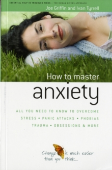How to Master Anxiety : All You Need to Know to Overcome Stress, Panic Attacks, Trauma, Phobias, Obsessions and More, Paperback Book