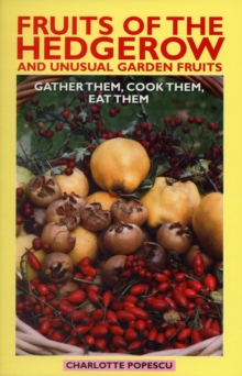 Fruits of the Hedgerow and Unusual Garden Fruits : Gather Them, Cook Them, Eat Them, Paperback