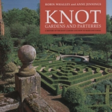 Knot Gardens and Parterres : A History of the Knot Garden and How to Make One Today, Hardback