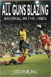 All Guns Blazing : Arsenal in the 1980's, Paperback Book