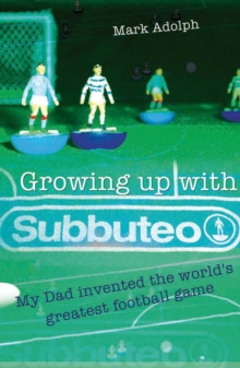 Growing Up with Subbuteo : My Dad Invented the World's Greatest Football Game, Paperback