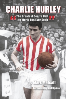 Charlie Hurley : The Greatest Centre Half the World Has Ever Seen, Hardback