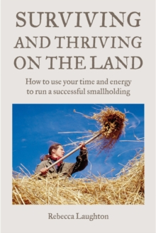 Surviving and Thriving on the Land : How to Use Your Spare Time and Energy to Run a Successful Smallholding, Paperback Book