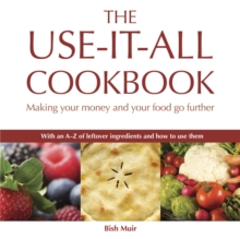 The Use-it-all Cookbook : 100 Delicious Recipes to Make the Most of Your Food, Paperback