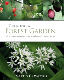 Creating a Forest Garden : Working With Nature to Grow Edible Crops, Hardback