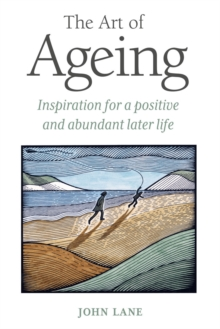 The Art of Ageing : Inspiration for a Positive and Abundant Later Life, Hardback