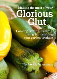 Making the Most of Your Glorious Glut : Cooking, Storing, Freezing, Drying and Preserving Your Garden Produce, Paperback