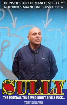 Sully - the Football Thug Who Didn't Give a Fuck... : The Inside Story of Manchester City's Notorious Mayne Line Service Crew, Paperback