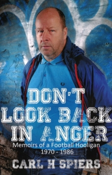 Don't Look Back in Anger : Memoirs of a Football Hooligan, 1970-1986, Paperback