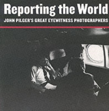 Reporting the World : John Pilger's Great Eyewitness Photographers, Paperback