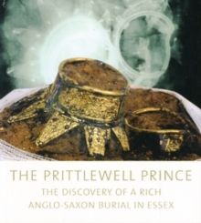 The Prittlewell Prince : The Discovery of a Rich Anglo-Saxon Burial in Essex, Paperback