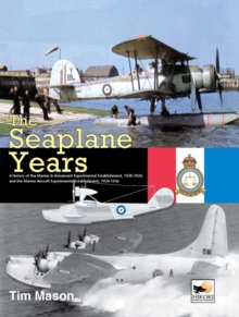 The Seaplane Years : A History of the Marine & Armament Experimental Establishment, 1920-1924, and the Marine Aircraft Experimental Establishment, 1924-1956, Hardback