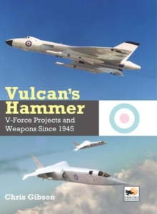 Vulcan's Hammer : V-Force Aircraft and Weapons Projects Since 1945, Hardback