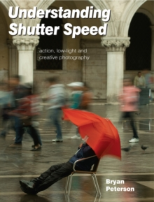 Understanding Shutter Speed : Action, Low-Light and Creative Photography, Paperback Book