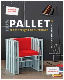 100% Pallet: from Freight to Furniture : 21 DIY Designer Projects, Paperback