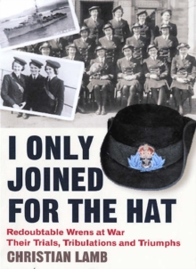 I Only Joined for the Hat : Redoubtable Wrens at War - Their Trials, Tribulations and Triumphs, Paperback