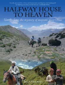 Halfway House To Heaven : Unravelling the Mystery of the Majestic River Oxus, Paperback