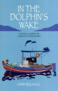 In the Dolphin's Wake : Cocktails, Calamities and Caiques in the Greek Islands, Paperback
