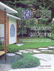 Japanese Gardening : An Inspirational Guide to Designing and Creating an Authentic Japanese Garden with Over 260 Exquisite Photographs, Hardback