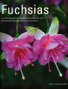 Fuchsias : A Practical Guide to Cultivating Fuchsias, with Over 500 Beautiful Photographs and Illustrations, Hardback