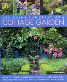 Create a Cottage Garden : How to Cultivate a Garden Full of Flowers, Herbs, Trees, Fruit, Vegetables and Livestock, with 500 Inspirational Photographs, Hardback Book
