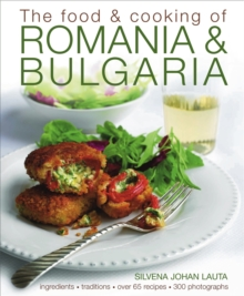 The Food and Cooking of Romania & Bulgaria : Ingredients and Traditions in Over 65 Recipes, Hardback