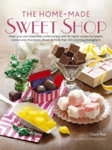 The Home-Made Sweet Shop : Make Your Own Irresistible Sweet Confections with 90 Classic Recipes for Sweets, Candies and Chocolates, Hardback