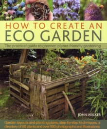 How to Create an Eco Garden : The Practical Guide to Greener, Planet-friendly Gardeneing, Hardback