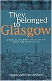 They Belonged to Glasgow : The City from the Bottom Up, Paperback Book