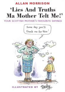 Lies and Truths Ma Mother Telt Me! : Your Scottish Mother's Favourite Sayings, Paperback