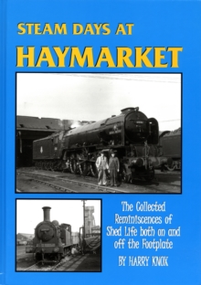 Steam Days at Haymarket : The Collected Reminiscences of Shed Life Both on and Off the Footplate, Hardback
