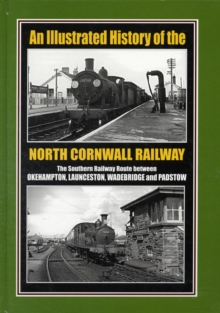 An Illustrated History of the North Cornwall Railway : The Southern Railway Route Between Okehampton, Launceston, Wadebridge and Padstow, Hardback