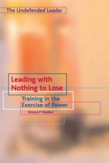 Leading with Nothing to Lose : Training in the Exercise of Power, Paperback Book