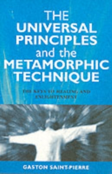 The Universal Principles and the Metamorphic Technique : The Keys to Healing and Enlightenment, Paperback Book
