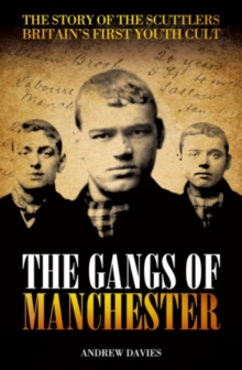 The Gangs of Manchester : The Story of the Scuttlers - Britain's First Youth Cult, Paperback Book
