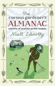 The Curious Gardener's Almanac : Centuries of Practical Garden Wisdom, Hardback