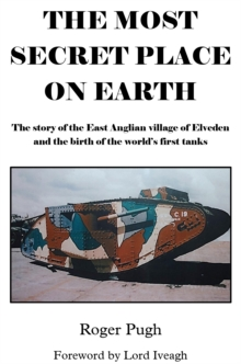 The Most Secret Place on Earth : The Story of the East Anglian Village of Elveden and the Birth of the World's First Tanks, Paperback