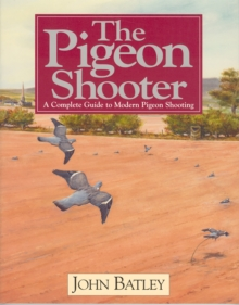The Pigeon Shooter : The Complete Guide to Modern Pigeon Shooting, Hardback Book