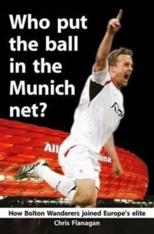 Who Put the Ball in the Munich Net? : How Bolton Wanderers Joined Europe's Elite, Paperback