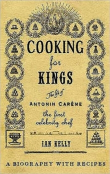 Cooking for Kings : The Life of Antonin Careme - The First Celebrity Chef, Hardback
