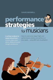 Performance Strategies for Musicians : How to Overcome Stage Fright and Performance Anxiety and Perform at Your Peak Using NLP and Visualisation. A Self-help Handbook for Anyone Who Performs - Musicia, Paperback