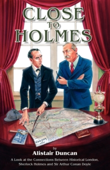 Close to Holmes : A Look at the Connections Between Historical London, Sherlock Holmes and Sir Arthur Conan Doyle, Paperback