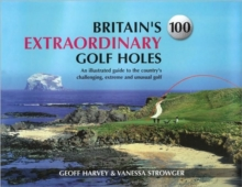 Britain's 100 Extraordinary Golf Holes : An Illustrated Guide to the Country's Challenging, Unusual and Extreme Golf, Hardback