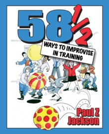 58-1/2 Ways to Improvise in Training : Improvisation Games and Activities for Workshops, Courses and Team Meetings, Paperback