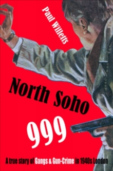 North Soho 999 : A True Story of Gun-crime in 1940s London, Paperback Book