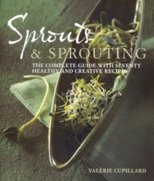 Sprouts and Sprouting : The Complete Guide with Seventy Healthy and Creative Recipes, Paperback Book