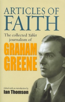 Articles of Faith : The Collected Tablet Journalism of Graham Greene, 1936 - 1987, Hardback