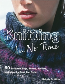 Knitting In No Time : 50 Easy-Knit Bags, Shawls, Jackets and More for Fast, Fun Style, Paperback Book