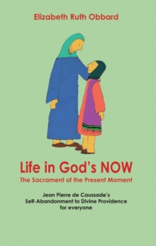 Life in God's Now: The Sacrament of the Present Moment : Jean Pierre De Caussade's Self-abandonment to Divine Providence for Everyone, Paperback
