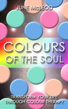 Colours of the Soul : Transform Your Life Through Colour Therapy, Paperback